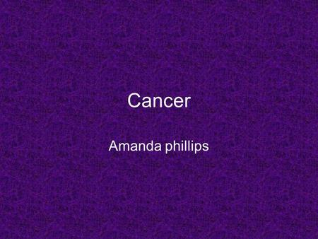 Cancer Amanda phillips. Questions What is cancer? How do you get it? What causes it? What treats it? What are some cures? Those are all of the questions.