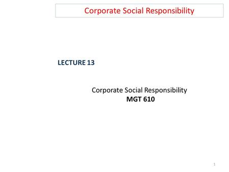Corporate Social Responsibility LECTURE 13 Corporate Social Responsibility MGT 610 1.