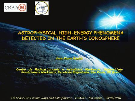 ASTROPHYSICAL HIGH-ENERGY PHENOMENA DETECTED IN THE EARTH'S IONOSPHERE 4th School on Cosmic Rays and Astrophysics – UFABC – Sto André – 28/08/2010 Jean-Pierre.