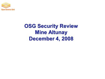 OSG Security Review Mine Altunay December 4, 2008.