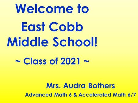 Welcome to East Cobb Middle School! ~ Class of 2021 ~ Mrs. Audra Bothers Advanced Math 6 & Accelerated Math 6/7.