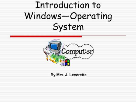 Introduction to Windows—Operating System By Mrs. J. Leverette.
