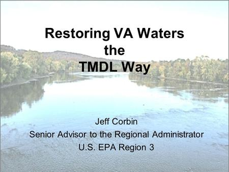 Restoring VA Waters the TMDL Way Jeff Corbin Senior Advisor to the Regional Administrator U.S. EPA Region 3.