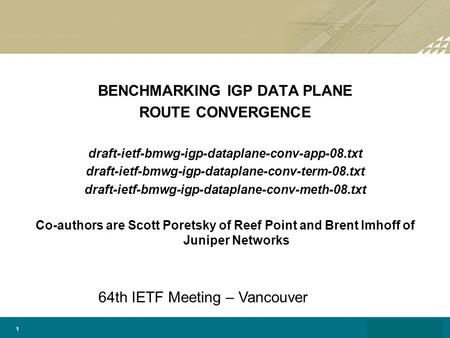 1 BENCHMARKING IGP DATA PLANE ROUTE CONVERGENCE draft-ietf-bmwg-igp-dataplane-conv-app-08.txt draft-ietf-bmwg-igp-dataplane-conv-term-08.txt draft-ietf-bmwg-igp-dataplane-conv-meth-08.txt.