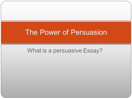 What is a persuasive Essay? The Power of Persuasion.