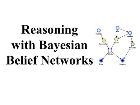 Reasoning with Bayesian Belief Networks. Overview Bayesian Belief Networks (BBNs) can reason with networks of propositions and associated probabilities.