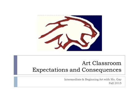 Art Classroom Expectations and Consequences Intermediate & Beginning Art with Ms. Gay Fall 2015.