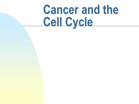 Cancer and the Cell Cycle. Outline of the lecture n What is cancer? n Review of the cell cycle and regulation of cell growth n Which types of genes when.