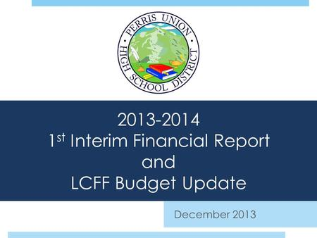 2013-2014 1 st Interim Financial Report and LCFF Budget Update December 2013.