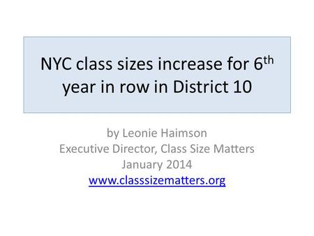 NYC class sizes increase for 6 th year in row in District 10 by Leonie Haimson Executive Director, Class Size Matters January 2014 www.classsizematters.org.