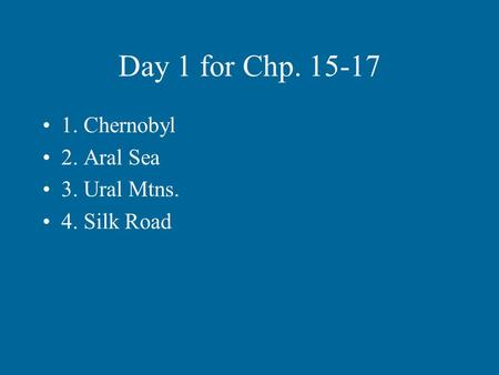 Day 1 for Chp. 15-17 1. Chernobyl 2. Aral Sea 3. Ural Mtns. 4. Silk Road.
