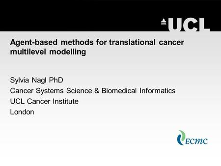 Agent-based methods for translational cancer multilevel modelling Sylvia Nagl PhD Cancer Systems Science & Biomedical Informatics UCL Cancer Institute.