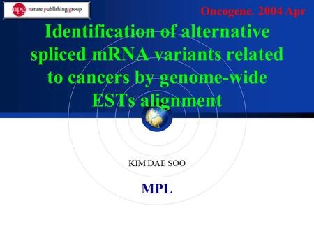 MPL Identification of alternative spliced mRNA variants related to cancers by genome-wide ESTs alignment KIM DAE SOO Oncogene. 2004 Apr.