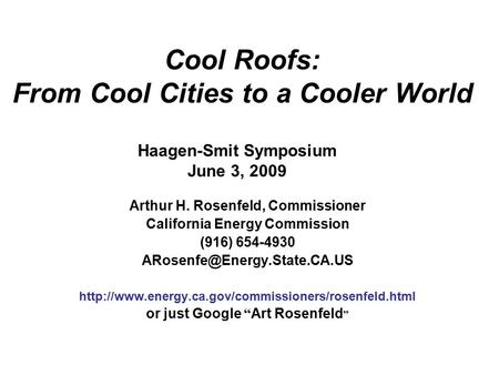 Cool Roofs: From Cool Cities to a Cooler World Arthur H. Rosenfeld, Commissioner California Energy Commission (916) 654-4930