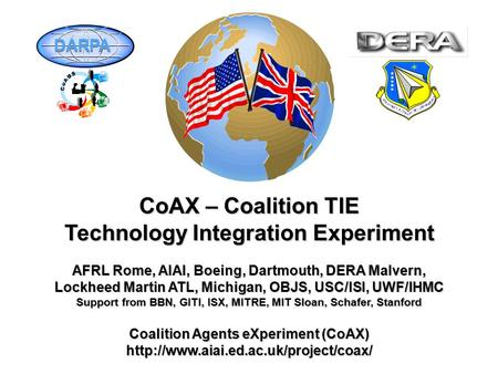 CoAX – Coalition TIE Technology Integration Experiment AFRL Rome, AIAI, Boeing, Dartmouth, DERA Malvern, Lockheed Martin ATL, Michigan, OBJS, USC/ISI,