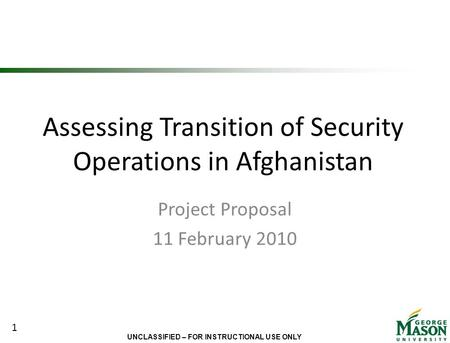 UNCLASSIFIED – FOR INSTRUCTIONAL USE ONLY Assessing Transition of Security Operations in Afghanistan Project Proposal 11 February 2010 1.