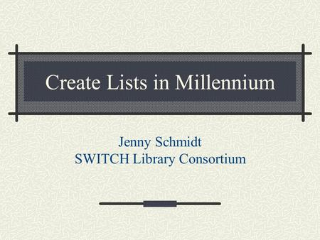 Create Lists in Millennium Jenny Schmidt SWITCH Library Consortium.