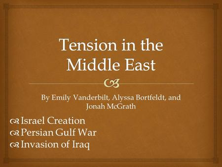 By Emily Vanderbilt, Alyssa Bortfeldt, and Jonah McGrath  Israel Creation  Persian Gulf War  Invasion of Iraq.
