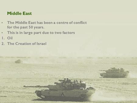 Middle East The Middle East has been a centre of conflict for the past 50 years. This is in large part due to two factors 1.Oil 2.The Creation of Israel.