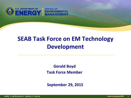 Www.energy.gov/EM 1 SEAB Task Force on EM Technology Development Gerald Boyd Task Force Member September 29, 2015.