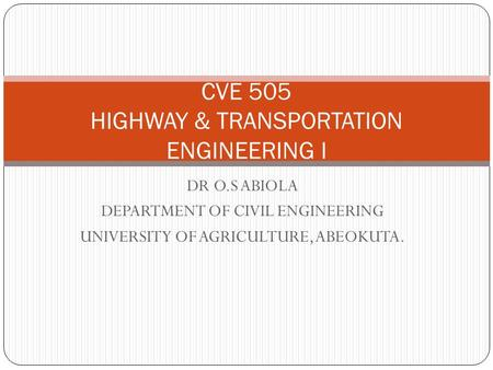 DR O.S ABIOLA DEPARTMENT OF CIVIL ENGINEERING UNIVERSITY OF AGRICULTURE, ABEOKUTA. CVE 505 HIGHWAY & TRANSPORTATION ENGINEERING I.