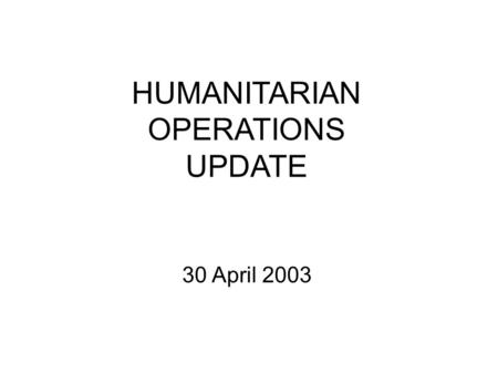 HUMANITARIAN OPERATIONS UPDATE 30 April 2003. 30 Apr 03 2 Introduction Welcome to new attendees Purpose of the HOC update Limitations on material Expectations.