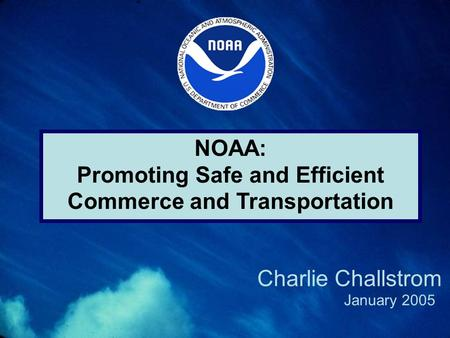 NOAA: Promoting Safe and Efficient Commerce and Transportation January 2005 Charlie Challstrom.