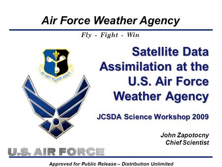 Air Force Weather Agency Fly - Fight - Win Satellite Data Assimilation at the U.S. Air Force Weather Agency JCSDA Science Workshop 2009 Satellite Data.