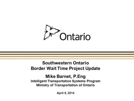 Southwestern Ontario Border Wait Time Project Update Mike Barnet, P.Eng Intelligent Transportation Systems Program Ministry of Transportation of Ontario.