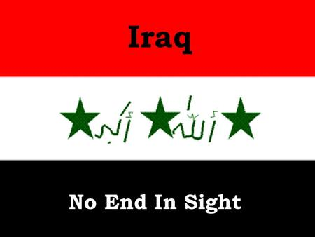 Iraq No End In Sight. American deaths in Iraq War- 4,363 Americans wounded in Iraq War- 31,557.