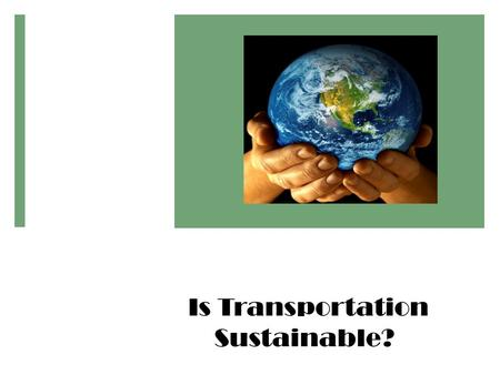 Is Transportation Sustainable?. Objectives By the end of this unit, students will be able to: 1.Examine and prioritize transportation project impacts.