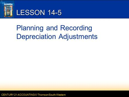 CENTURY 21 ACCOUNTING © Thomson/South-Western LESSON 14-5 Planning and Recording Depreciation Adjustments.