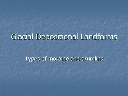 Glacial Depositional Landforms Types of moraine and drumlins.