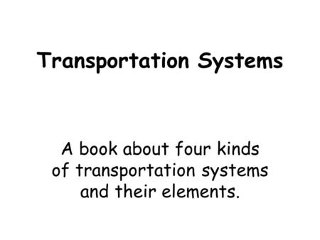 Transportation Systems A book about four kinds of transportation systems and their elements.