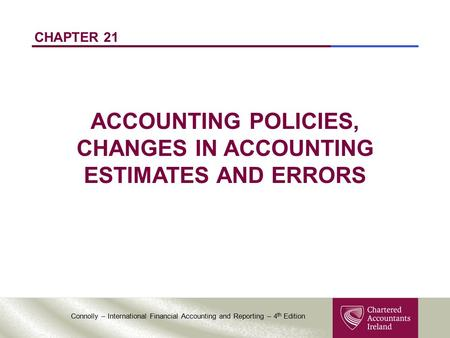 Connolly – International Financial Accounting and Reporting – 4 th Edition CHAPTER 21 ACCOUNTING POLICIES, CHANGES IN ACCOUNTING ESTIMATES AND ERRORS.
