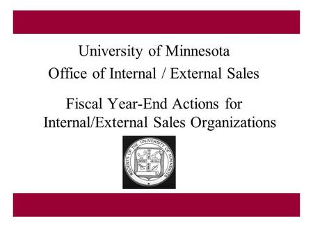 University of Minnesota Office of Internal / External Sales Fiscal Year-End Actions for Internal/External Sales Organizations.