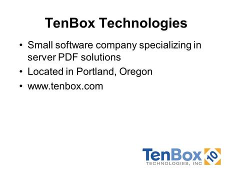 TenBox Technologies Small software company specializing in server PDF solutions Located in Portland, Oregon www.tenbox.com.