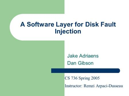 A Software Layer for Disk Fault Injection Jake Adriaens Dan Gibson CS 736 Spring 2005 Instructor: Remzi Arpaci-Dusseau.