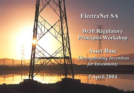 1 ElectraNet SA Draft Regulatory Principles Workshop Asset Base ( Strengthening Incentives for Investment) 2 April 2004 Draft Regulatory Principles Workshop.