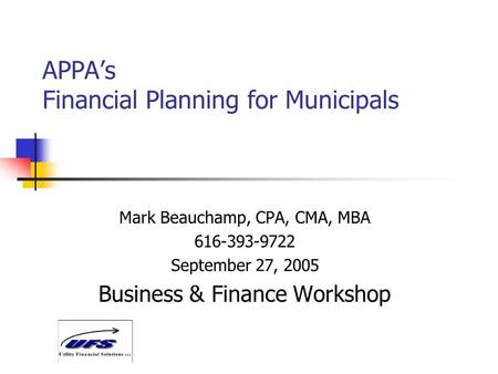 APPA's Financial Planning for Municipals Mark Beauchamp, CPA, CMA, MBA 616-393-9722 September 27, 2005 Business & Finance Workshop.