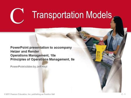 C - 1© 2011 Pearson Education, Inc. publishing as Prentice Hall C C Transportation Models PowerPoint presentation to accompany Heizer and Render Operations.