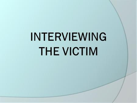INTERVIEWING THE VICTIM. Interviewing the Victim  Let the victim know that you are concerned for her safety.  Distract the victim from retaliation against.