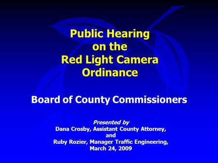 Public Hearing on the Red Light Camera Ordinance Board of County Commissioners Presented by Dana Crosby, Assistant County Attorney, and Ruby Rozier, Manager.