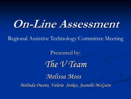 On-Line Assessment Presented by: The V Team Melissa Moss Melinda Owens, Valerie Stokes, Jeanelle McGuire Regional Assistive Technology Committee Meeting.