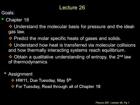 Physics 207: Lecture 26, Pg 1 Lecture 26 Goals: Chapter 18 Chapter 18  Understand the molecular basis for pressure and the ideal- gas law.  Predict the.