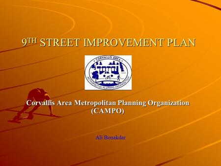9 TH STREET IMPROVEMENT PLAN Corvallis Area Metropolitan Planning Organization (CAMPO) Ali Bonakdar.