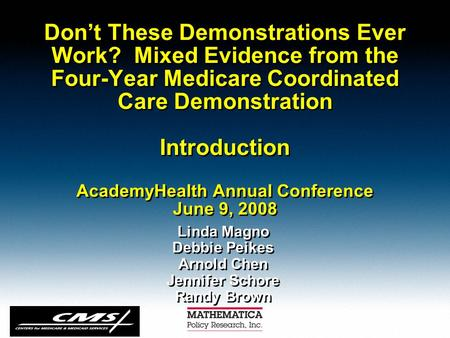 Don't These Demonstrations Ever Work? Mixed Evidence from the Four-Year Medicare Coordinated Care Demonstration Introduction AcademyHealth Annual Conference.