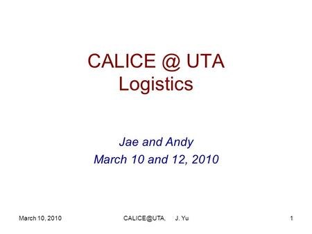 UTA Logistics Jae and Andy March 10 and 12, 2010 March 10, J. Yu.