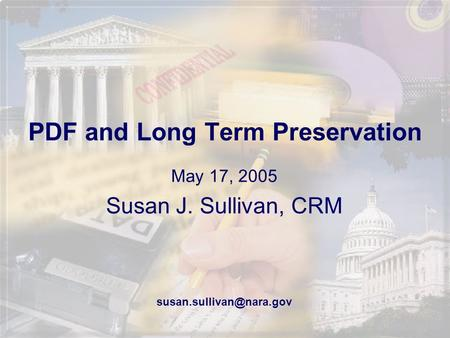 PDF and Long Term Preservation May 17, 2005 Susan J. Sullivan, CRM