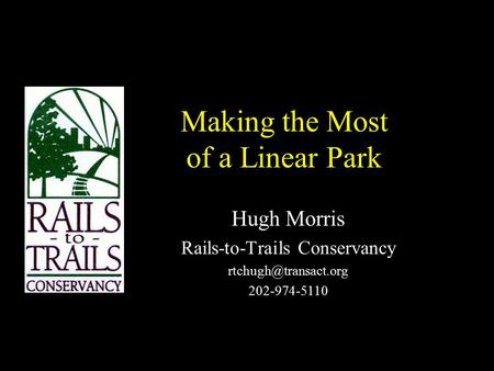 Making the Most of a Linear Park Hugh Morris Rails-to-Trails Conservancy 202-974-5110.